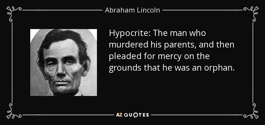 Hypocrite: The man who murdered his parents, and then pleaded for mercy on the grounds that he was an orphan. - Abraham Lincoln