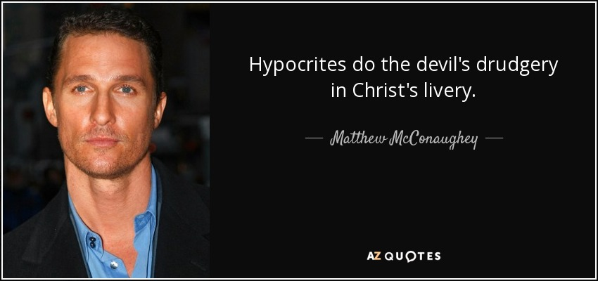 Hypocrites do the devil's drudgery in Christ's livery. - Matthew McConaughey