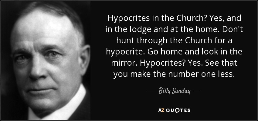 Hypocrites in the Church? Yes, and in the lodge and at the home. Don't hunt through the Church for a hypocrite. Go home and look in the mirror. Hypocrites? Yes. See that you make the number one less. - Billy Sunday