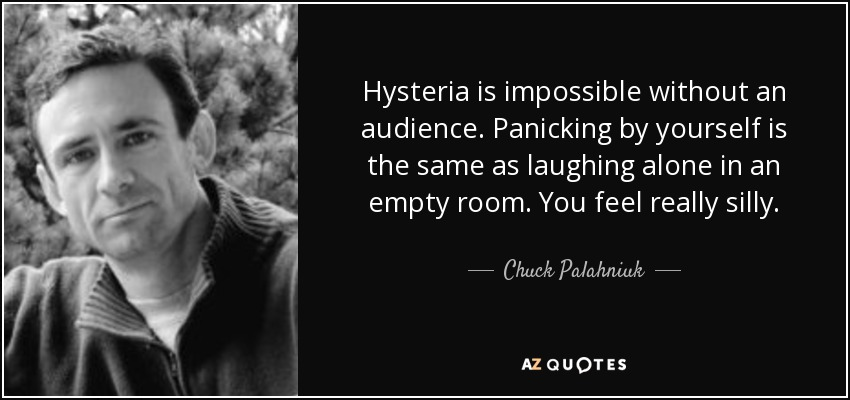 Hysteria is impossible without an audience. Panicking by yourself is the same as laughing alone in an empty room. You feel really silly. - Chuck Palahniuk