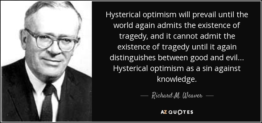 Hysterical optimism will prevail until the world again admits the existence of tragedy, and it cannot admit the existence of tragedy until it again distinguishes between good and evil. . . Hysterical optimism as a sin against knowledge. - Richard M. Weaver