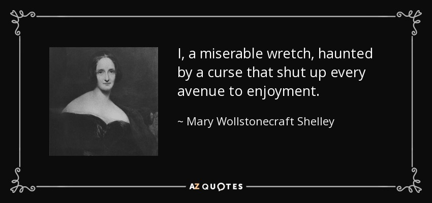 I, a miserable wretch, haunted by a curse that shut up every avenue to enjoyment. - Mary Wollstonecraft Shelley