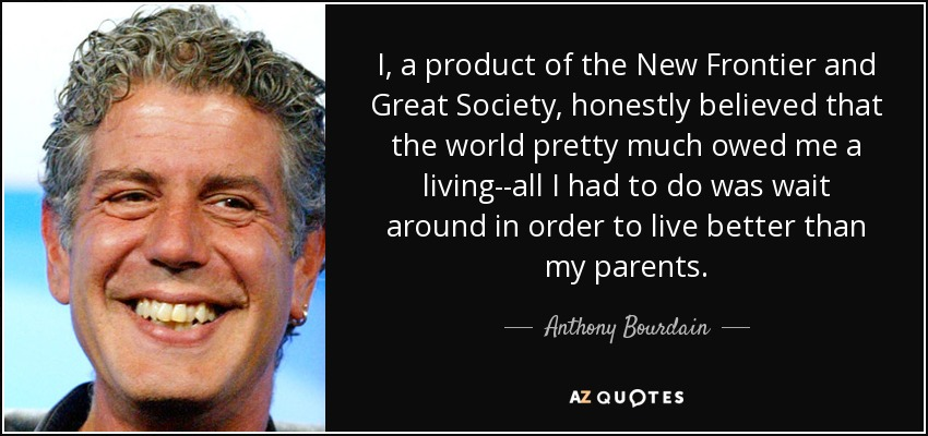 I, a product of the New Frontier and Great Society, honestly believed that the world pretty much owed me a living--all I had to do was wait around in order to live better than my parents. - Anthony Bourdain