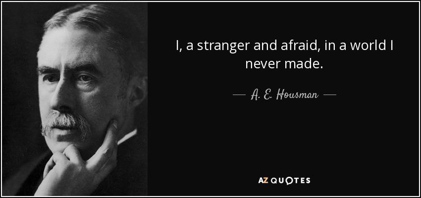 I, a stranger and afraid, in a world I never made. - A. E. Housman