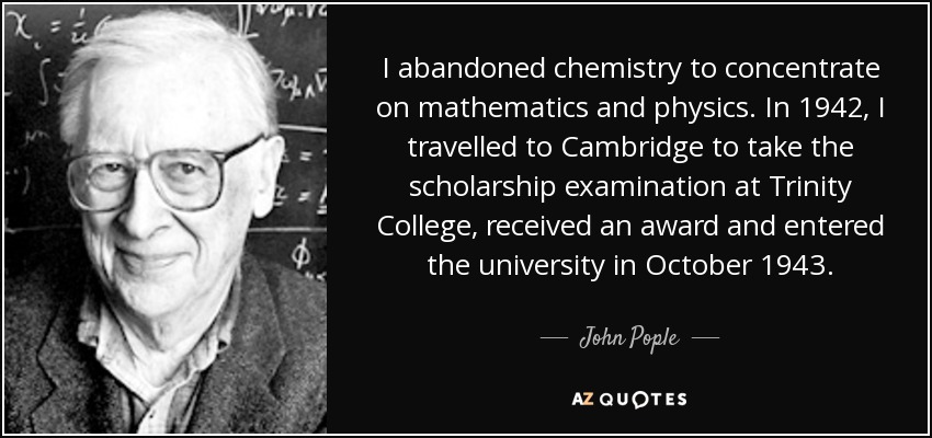 I abandoned chemistry to concentrate on mathematics and physics. In 1942, I travelled to Cambridge to take the scholarship examination at Trinity College, received an award and entered the university in October 1943. - John Pople
