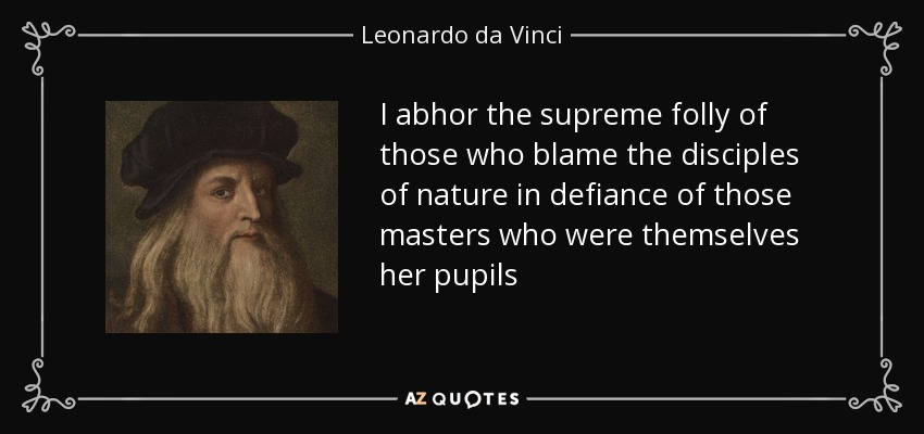 I abhor the supreme folly of those who blame the disciples of nature in defiance of those masters who were themselves her pupils - Leonardo da Vinci