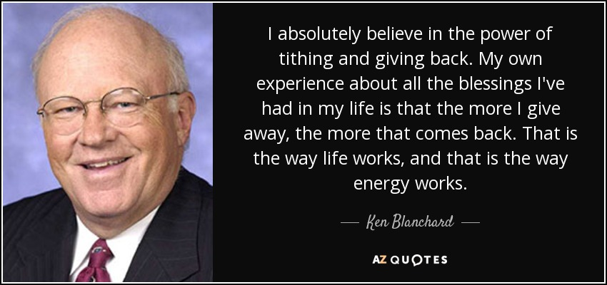 I absolutely believe in the power of tithing and giving back. My own experience about all the blessings I've had in my life is that the more I give away, the more that comes back. That is the way life works, and that is the way energy works. - Ken Blanchard