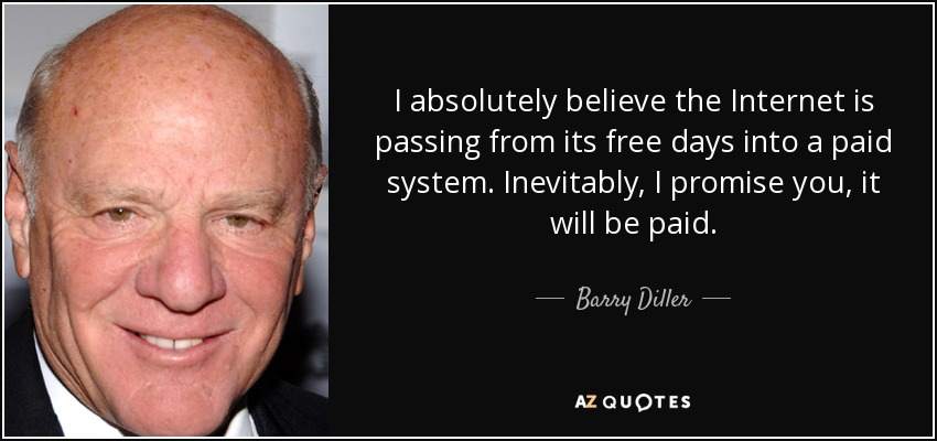 I absolutely believe the Internet is passing from its free days into a paid system. Inevitably, I promise you, it will be paid. - Barry Diller