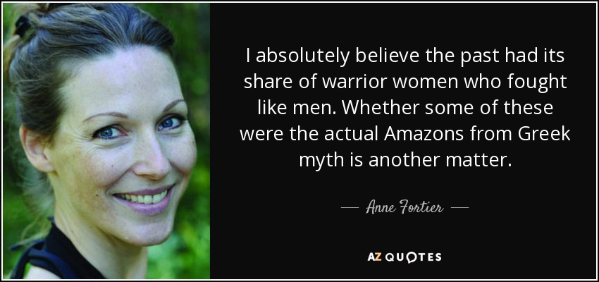 I absolutely believe the past had its share of warrior women who fought like men. Whether some of these were the actual Amazons from Greek myth is another matter. - Anne Fortier