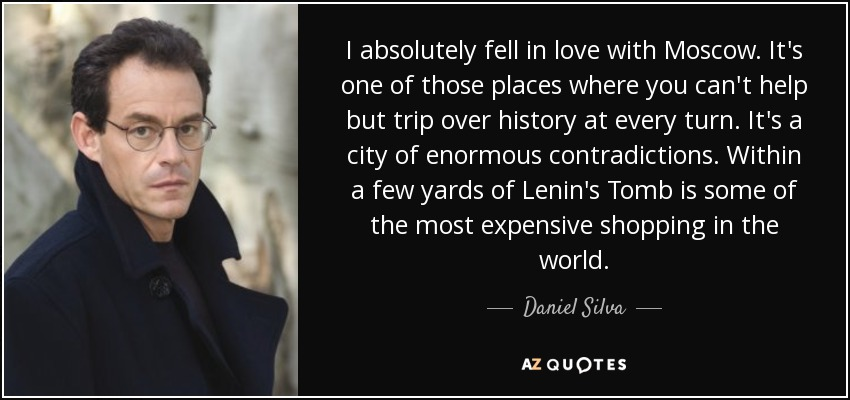 I absolutely fell in love with Moscow. It's one of those places where you can't help but trip over history at every turn. It's a city of enormous contradictions. Within a few yards of Lenin's Tomb is some of the most expensive shopping in the world. - Daniel Silva