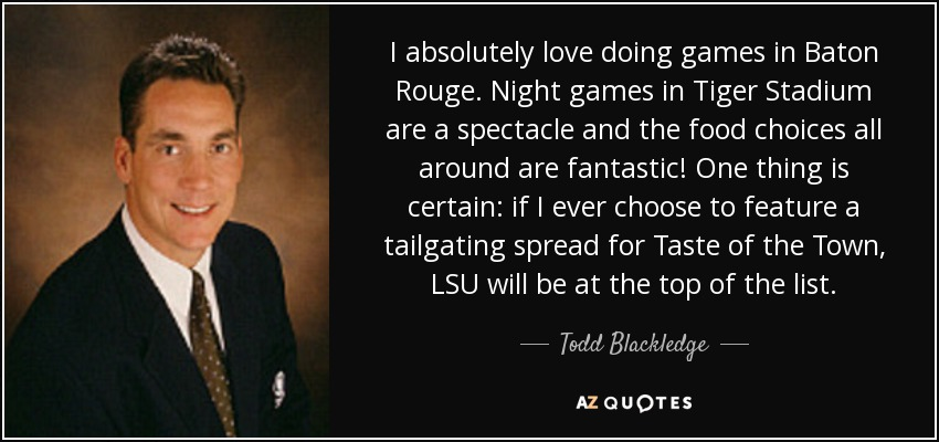 I absolutely love doing games in Baton Rouge. Night games in Tiger Stadium are a spectacle and the food choices all around are fantastic! One thing is certain: if I ever choose to feature a tailgating spread for Taste of the Town, LSU will be at the top of the list. - Todd Blackledge