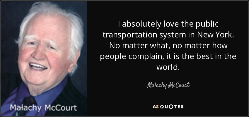 I absolutely love the public transportation system in New York. No matter what, no matter how people complain, it is the best in the world. - Malachy McCourt