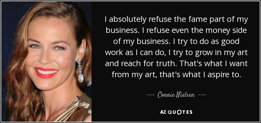 I absolutely refuse the fame part of my business. I refuse even the money side of my business. I try to do as good work as I can do, I try to grow in my art and reach for truth. That's what I want from my art, that's what I aspire to. - Connie Nielsen