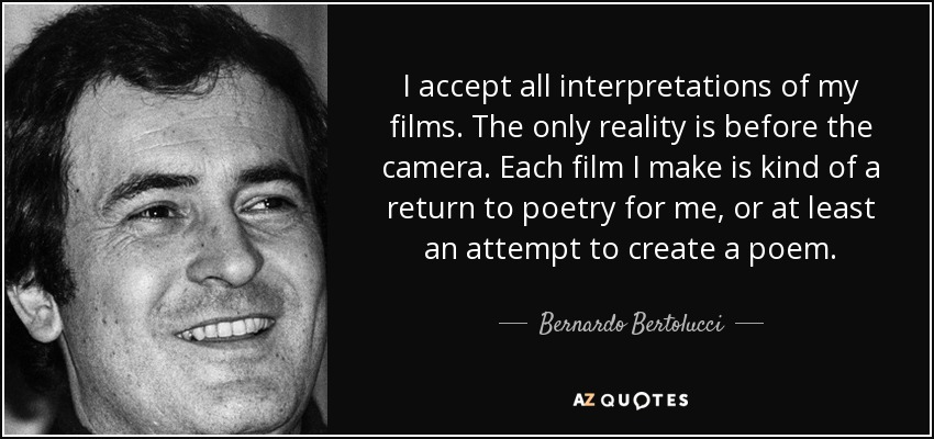 I accept all interpretations of my films. The only reality is before the camera. Each film I make is kind of a return to poetry for me, or at least an attempt to create a poem. - Bernardo Bertolucci