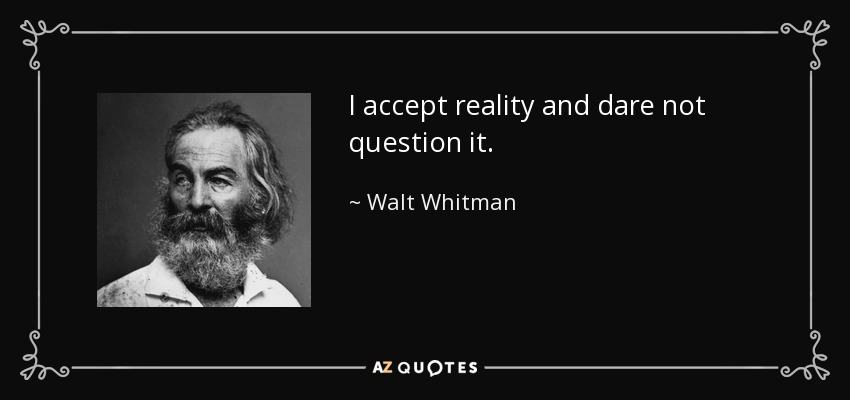 I accept reality and dare not question it. - Walt Whitman