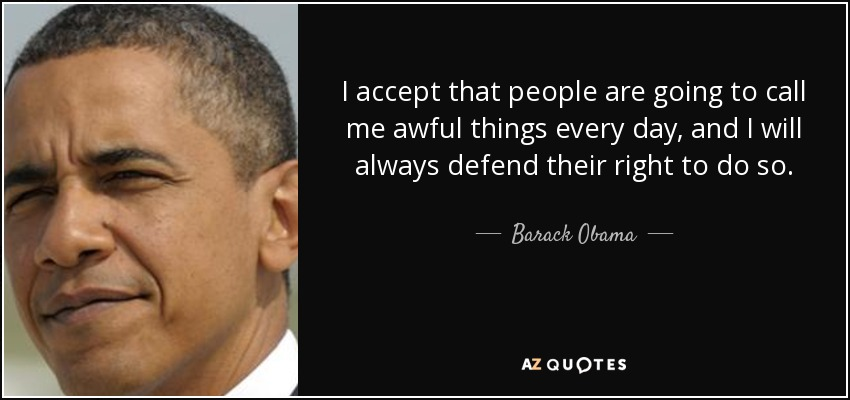 I accept that people are going to call me awful things every day, and I will always defend their right to do so. - Barack Obama