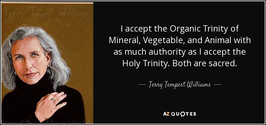 I accept the Organic Trinity of Mineral, Vegetable, and Animal with as much authority as I accept the Holy Trinity. Both are sacred. - Terry Tempest Williams