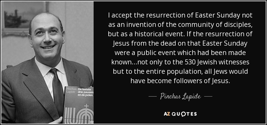 I accept the resurrection of Easter Sunday not as an invention of the community of disciples, but as a historical event. If the resurrection of Jesus from the dead on that Easter Sunday were a public event which had been made known...not only to the 530 Jewish witnesses but to the entire population, all Jews would have become followers of Jesus. - Pinchas Lapide
