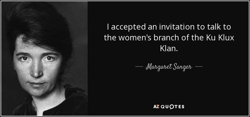 I accepted an invitation to talk to the women's branch of the Ku Klux Klan. - Margaret Sanger