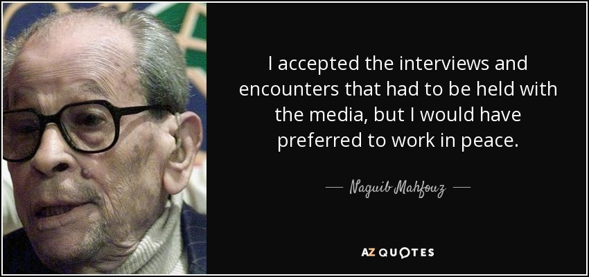 I accepted the interviews and encounters that had to be held with the media, but I would have preferred to work in peace. - Naguib Mahfouz