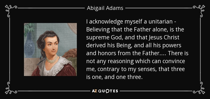 I acknowledge myself a unitarian - Believing that the Father alone, is the supreme God, and that Jesus Christ derived his Being, and all his powers and honors from the Father. ... There is not any reasoning which can convince me, contrary to my senses, that three is one, and one three. - Abigail Adams