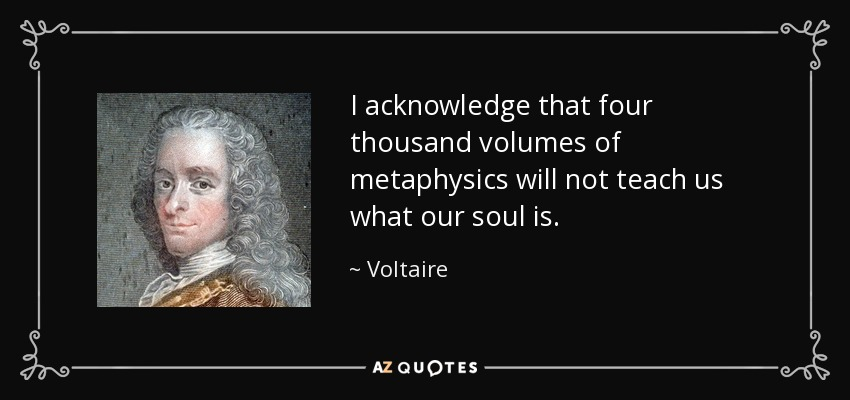 I acknowledge that four thousand volumes of metaphysics will not teach us what our soul is. - Voltaire