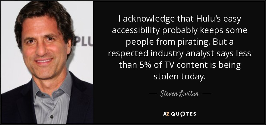 I acknowledge that Hulu's easy accessibility probably keeps some people from pirating. But a respected industry analyst says less than 5% of TV content is being stolen today. - Steven Levitan
