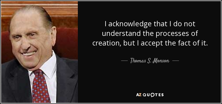 I acknowledge that I do not understand the processes of creation, but I accept the fact of it. - Thomas S. Monson
