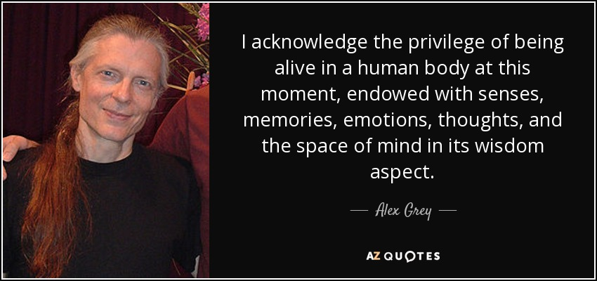 I acknowledge the privilege of being alive in a human body at this moment, endowed with senses, memories, emotions, thoughts, and the space of mind in its wisdom aspect. - Alex Grey