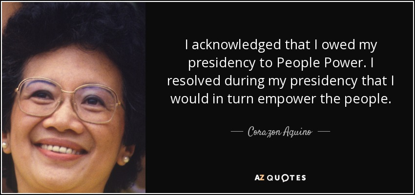 I acknowledged that I owed my presidency to People Power. I resolved during my presidency that I would in turn empower the people. - Corazon Aquino