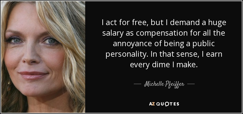 I act for free, but I demand a huge salary as compensation for all the annoyance of being a public personality. In that sense, I earn every dime I make. - Michelle Pfeiffer