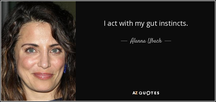 I act with my gut instincts. - Alanna Ubach
