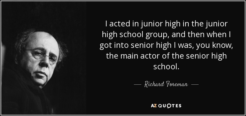 I acted in junior high in the junior high school group, and then when I got into senior high I was, you know, the main actor of the senior high school. - Richard Foreman