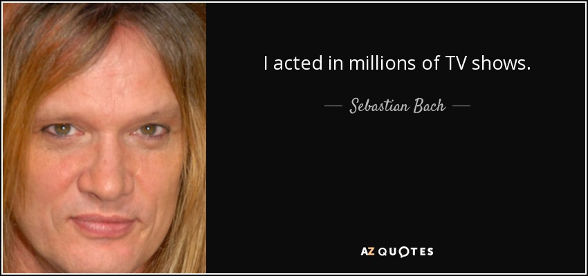 I acted in millions of TV shows. - Sebastian Bach