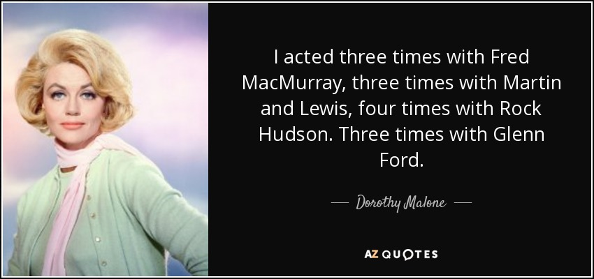 I acted three times with Fred MacMurray, three times with Martin and Lewis, four times with Rock Hudson. Three times with Glenn Ford. - Dorothy Malone