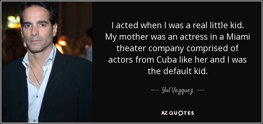 I acted when I was a real little kid. My mother was an actress in a Miami theater company comprised of actors from Cuba like her and I was the default kid. - Yul Vazquez