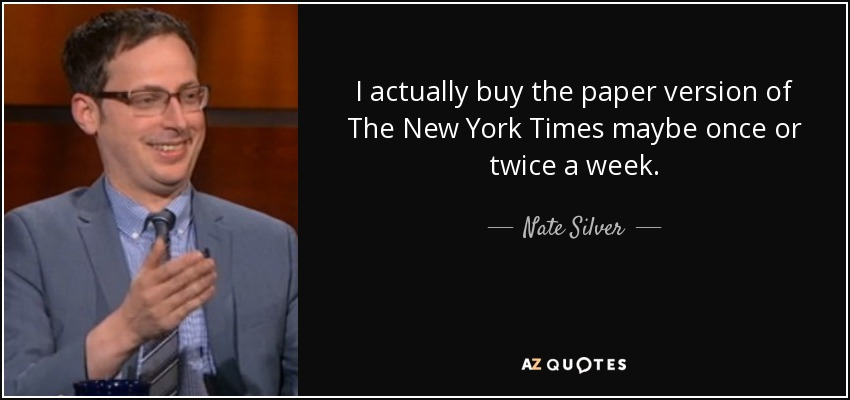 I actually buy the paper version of The New York Times maybe once or twice a week. - Nate Silver