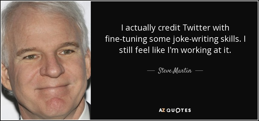 I actually credit Twitter with fine-tuning some joke-writing skills. I still feel like I'm working at it. - Steve Martin