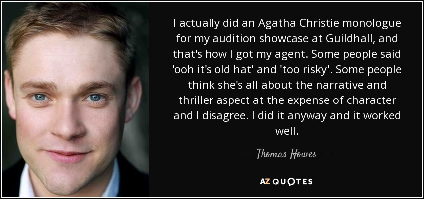 I actually did an Agatha Christie monologue for my audition showcase at Guildhall, and that's how I got my agent. Some people said 'ooh it's old hat' and 'too risky'. Some people think she's all about the narrative and thriller aspect at the expense of character and I disagree. I did it anyway and it worked well. - Thomas Howes