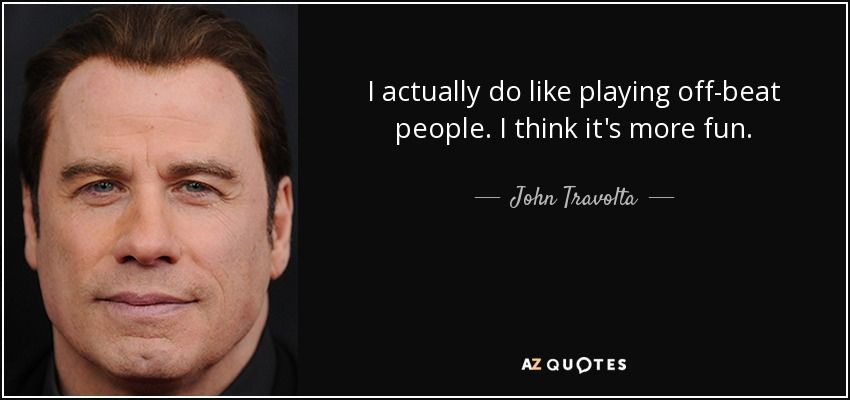 I actually do like playing off-beat people. I think it's more fun. - John Travolta