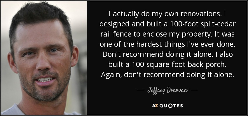 I actually do my own renovations. I designed and built a 100-foot split-cedar rail fence to enclose my property. It was one of the hardest things I've ever done. Don't recommend doing it alone. I also built a 100-square-foot back porch. Again, don't recommend doing it alone. - Jeffrey Donovan