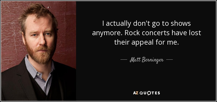 I actually don't go to shows anymore. Rock concerts have lost their appeal for me. - Matt Berninger