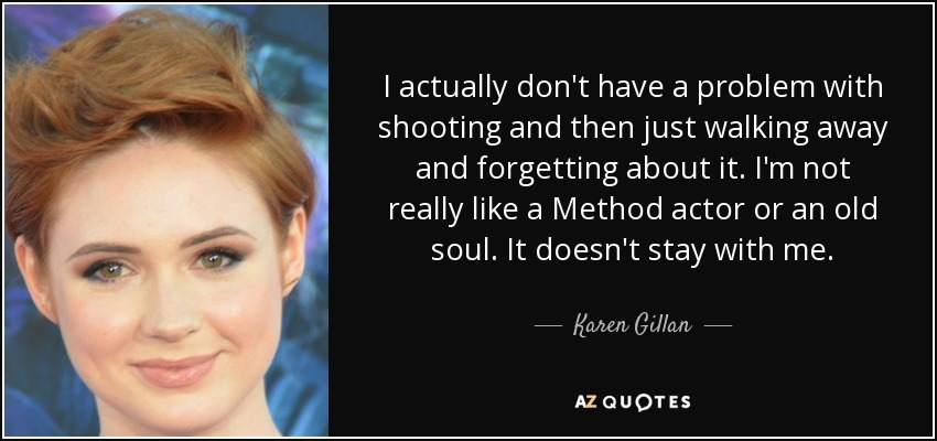 I actually don't have a problem with shooting and then just walking away and forgetting about it. I'm not really like a Method actor or an old soul. It doesn't stay with me. - Karen Gillan