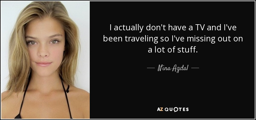 I actually don't have a TV and I've been traveling so I've missing out on a lot of stuff. - Nina Agdal