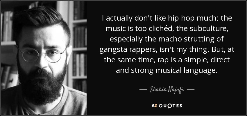 I actually don't like hip hop much; the music is too clichéd, the subculture, especially the macho strutting of gangsta rappers, isn't my thing. But, at the same time, rap is a simple, direct and strong musical language. - Shahin Najafi