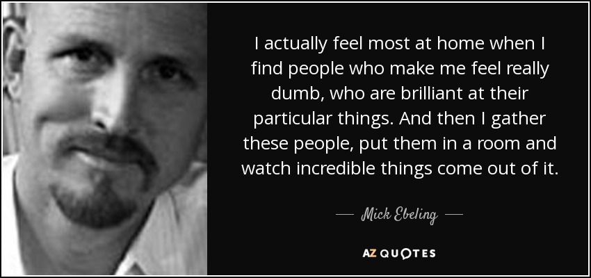 I actually feel most at home when I find people who make me feel really dumb, who are brilliant at their particular things. And then I gather these people, put them in a room and watch incredible things come out of it. - Mick Ebeling