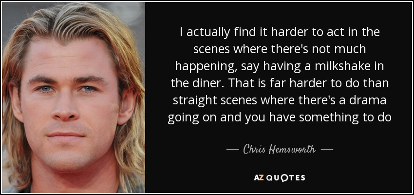 I actually find it harder to act in the scenes where there's not much happening, say having a milkshake in the diner. That is far harder to do than straight scenes where there's a drama going on and you have something to do - Chris Hemsworth