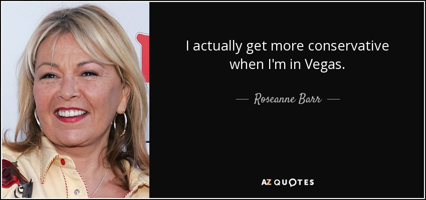 I actually get more conservative when I'm in Vegas. - Roseanne Barr