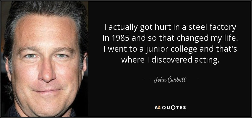 I actually got hurt in a steel factory in 1985 and so that changed my life. I went to a junior college and that's where I discovered acting. - John Corbett