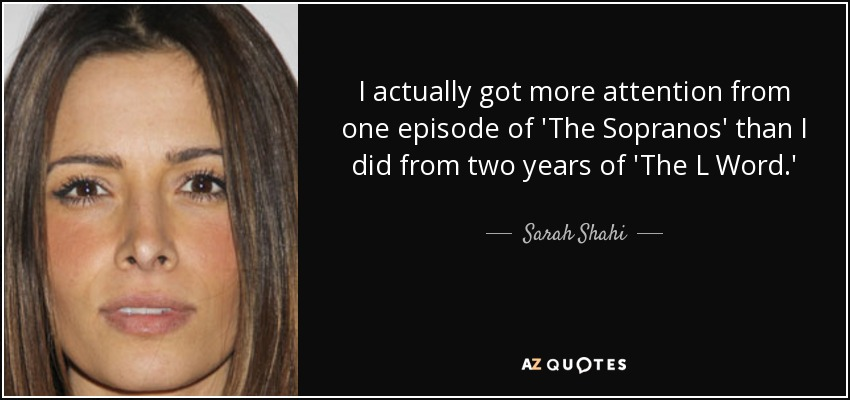 I actually got more attention from one episode of 'The Sopranos' than I did from two years of 'The L Word.' - Sarah Shahi